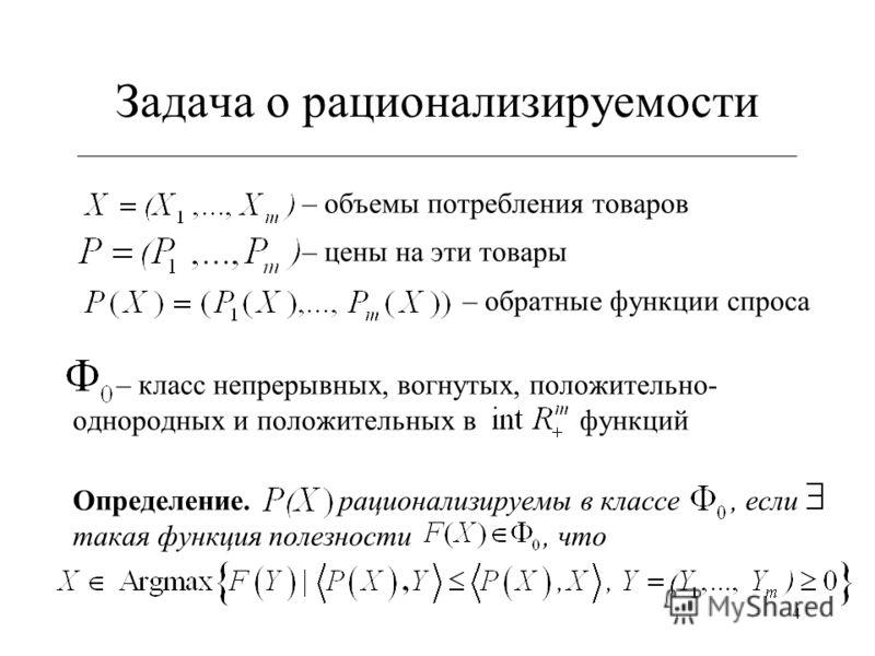 4 Задача о рационализируемости ___________________________________________________________ – объемы потребления товаров – цены на эти товары – обратные функции спроса – класс непрерывных, вогнутых, положительно- однородных и положительных в функций О
