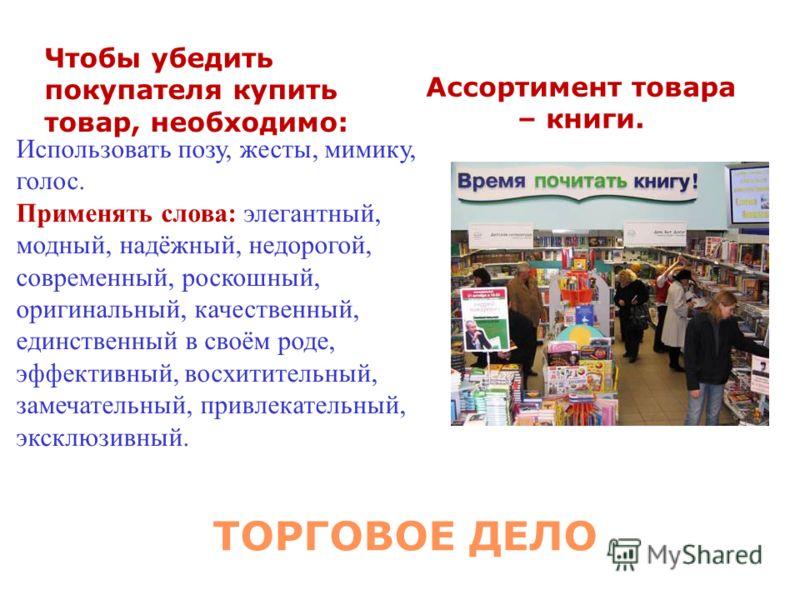 ТОРГОВОЕ ДЕЛО Чтобы убедить покупателя купить товар, необходимо: Ассортимент товара – книги. Использовать позу, жесты, мимику, голос. Применять слова: элегантный, модный, надёжный, недорогой, современный, роскошный, оригинальный, качественный, единст