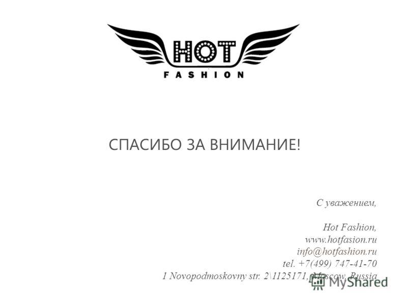 СПАСИБО ЗА ВНИМАНИЕ! С уважением, Hot Fashion, www.hotfasion.ru info@hotfashion.ru tel. +7(499) 747-41-70 1 Novopodmoskovny str. 2\1125171, Moscow, Russia
