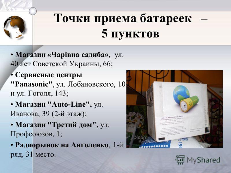 Точки приема батареек – 5 пунктов Магазин «Чарівна садиба», ул. 40 лет Советской Украины, 66; Сервисные центры