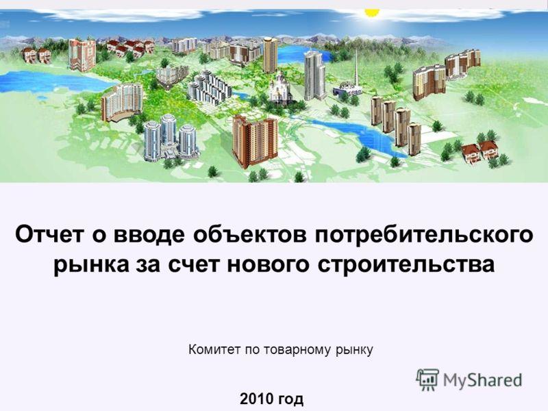 Отчет о вводе объектов потребительского рынка за счет нового строительства 2010 год Комитет по товарному рынку