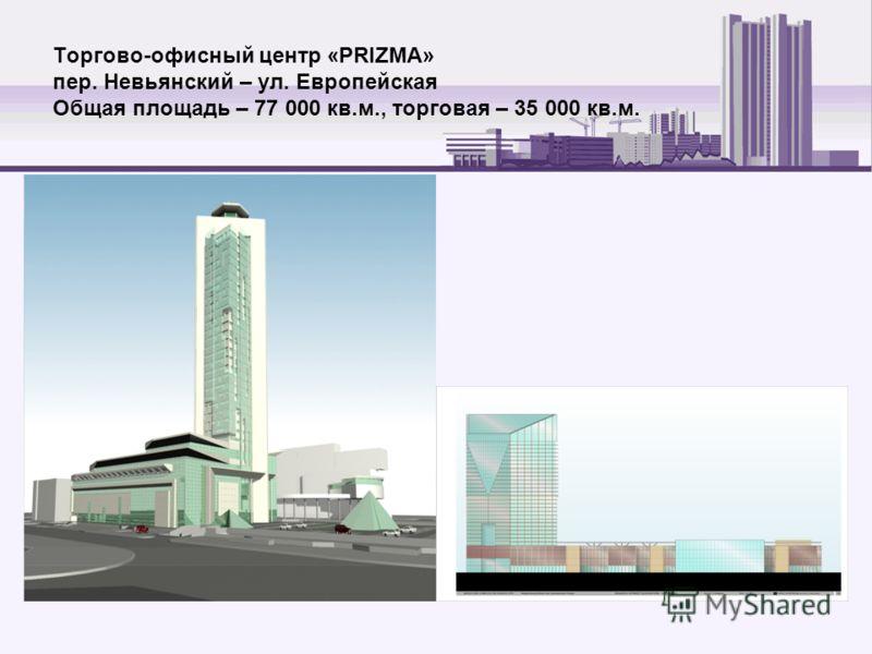 Торгово-офисный центр «PRIZMA» пер. Невьянский – ул. Европейская Общая площадь – 77 000 кв.м., торговая – 35 000 кв.м.