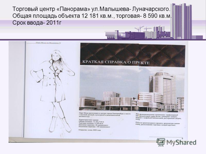 Торговый центр «Панорама» ул.Малышева- Луначарского. Общая площадь объекта 12 181 кв.м., торговая- 8 590 кв.м. Срок ввода- 2011г
