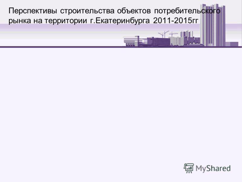 Перспективы строительства объектов потребительского рынка на территории г.Екатеринбурга 2011-2015гг