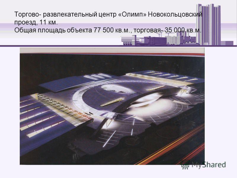 Торгово- развлекательный центр «Олимп» Новокольцовский проезд, 11 км. Общая площадь объекта 77 500 кв.м., торговая- 35 000 кв.м.