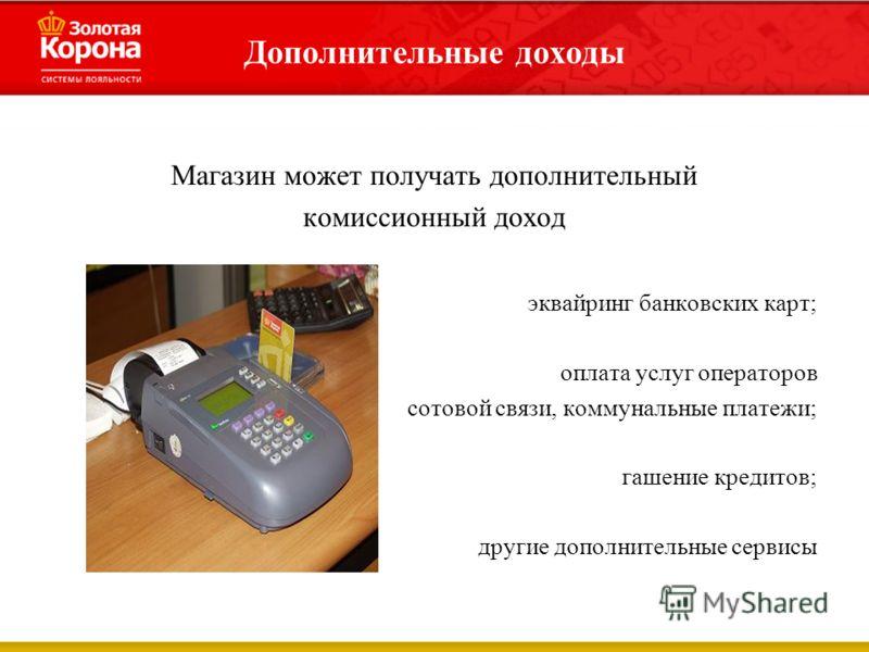 Дополнительные доходы Магазин может получать дополнительный комиссионный доход эквайринг банковских карт; оплата услуг операторов сотовой связи, коммунальные платежи; гашение кредитов; другие дополнительные сервисы