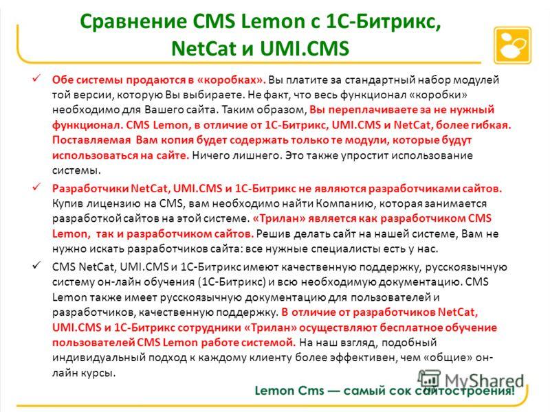 Сравнение CMS Lemon с 1С-Битрикс, NetCat и UMI.CMS Обе системы продаются в «коробках». Вы платите за стандартный набор модулей той версии, которую Вы выбираете. Не факт, что весь функционал «коробки» необходимо для Вашего сайта. Таким образом, Вы пер