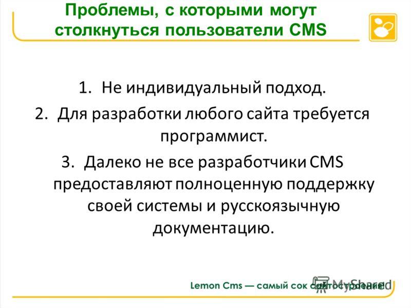 Проблемы, с которыми могут столкнуться пользователи CMS 1.Не индивидуальный подход. 2.Для разработки любого сайта требуется программист. 3.Далеко не все разработчики CMS предоставляют полноценную поддержку своей системы и русскоязычную документацию.
