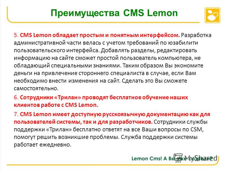 Преимущества CMS Lemon 5. CMS Lemon обладает простым и понятным интерфейсом. Разработка административной части велась с учетом требований по юзабилити пользовательского интерфейса. Добавлять разделы, редактировать информацию на сайте сможет простой п