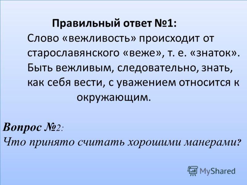 Правильный ответ 1: Слово «вежливость» происходит от старославянского «веже», т. е. «знаток». Быть вежливым, следовательно, знать, как себя вести, с уважением относится к окружающим. Вопрос 2: Что принято считать хорошими манерами ?