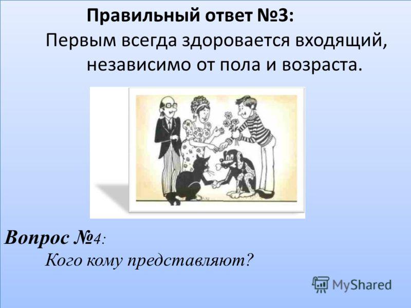 Правильный ответ 3: Первым всегда здоровается входящий, независимо от пола и возраста. Вопрос 4: Кого кому представляют?