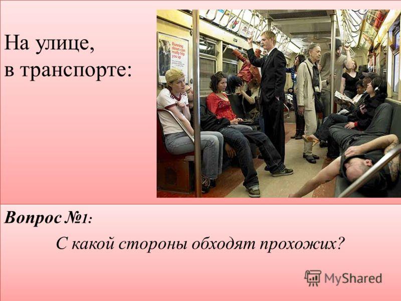 На улице, в транспорте: : Вопрос 1: С какой стороны обходят прохожих? Вопрос 1: С какой стороны обходят прохожих?