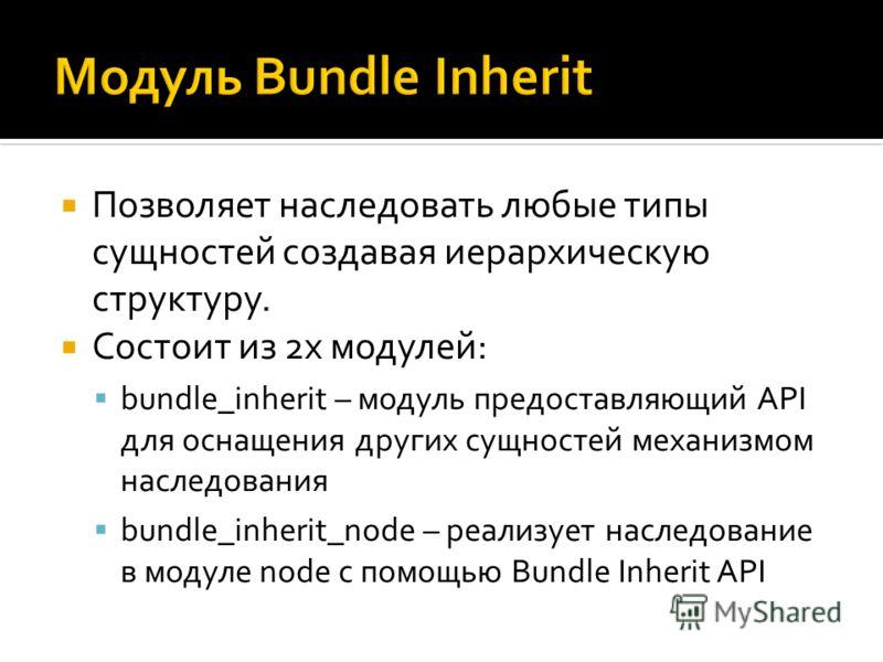 Позволяет наследовать любые типы сущностей создавая иерархическую структуру. Состоит из 2х модулей: bundle_inherit – модуль предоставляющий API для оснащения других сущностей механизмом наследования bundle_inherit_node – реализует наследование в моду