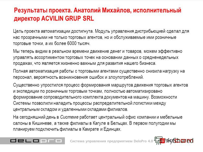 Результаты проекта. Анатолий Михайлов, исполнительный директор ACVILIN GRUP SRL Цель проекта автоматизации достигнута. Модуль управления дистрибьюцией сделал для нас прозрачными не только торговых агентов, но и обслуживаемые ими розничные торговые то