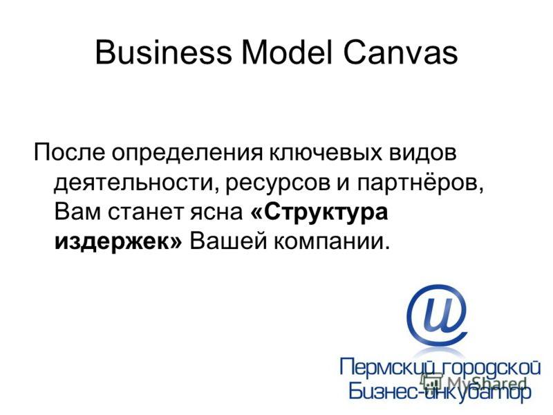 Business Model Canvas После определения ключевых видов деятельности, ресурсов и партнёров, Вам станет ясна «Структура издержек» Вашей компании.