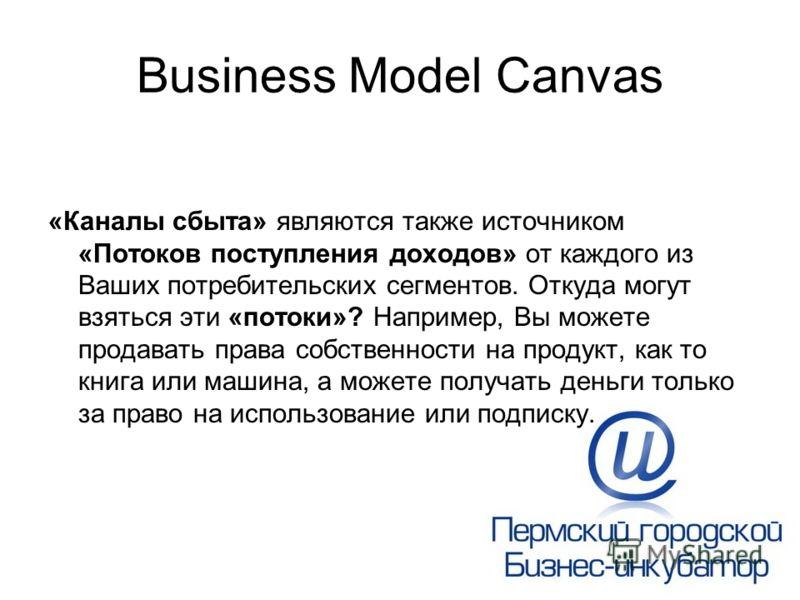 Business Model Canvas «Каналы сбыта» являются также источником «Потоков поступления доходов» от каждого из Ваших потребительских сегментов. Откуда могут взяться эти «потоки»? Например, Вы можете продавать права собственности на продукт, как то книга