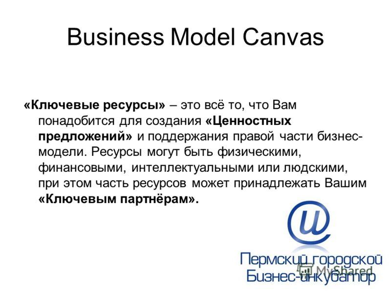 Business Model Canvas «Ключевые ресурсы» – это всё то, что Вам понадобится для создания «Ценностных предложений» и поддержания правой части бизнес- модели. Ресурсы могут быть физическими, финансовыми, интеллектуальными или людскими, при этом часть ре