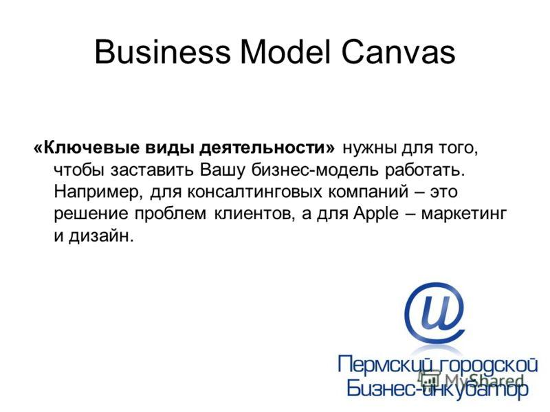 Business Model Canvas «Ключевые виды деятельности» нужны для того, чтобы заставить Вашу бизнес-модель работать. Например, для консалтинговых компаний – это решение проблем клиентов, а для Apple – маркетинг и дизайн.