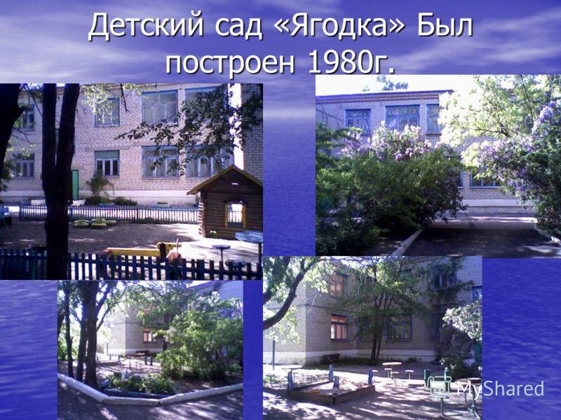 Детский сад «Ягодка» Был построен 1980г.