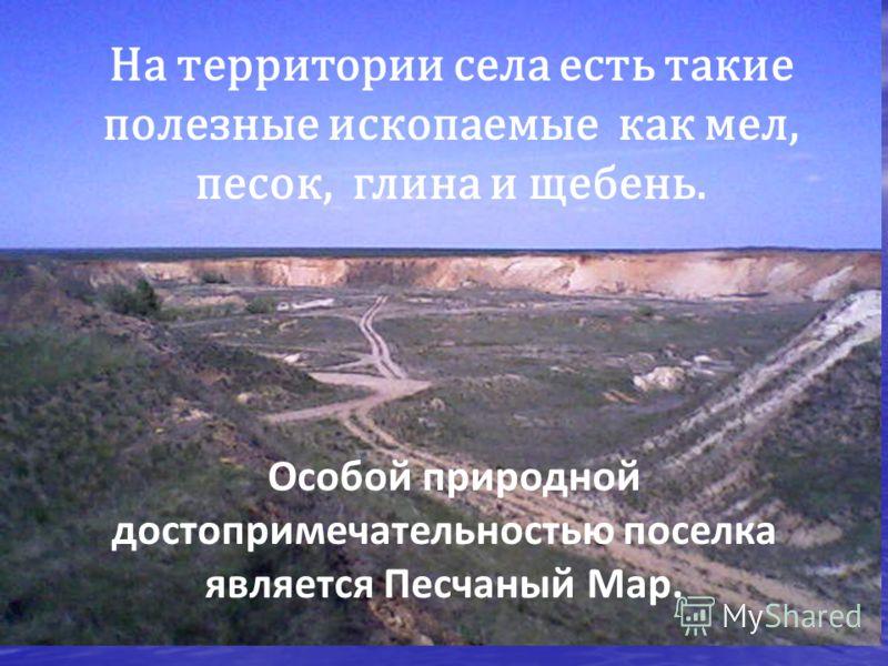 На территории села есть такие полезные ископаемые как мел, песок, глина и щебень. Особой природной достопримечательностью поселка является Песчаный Мар.