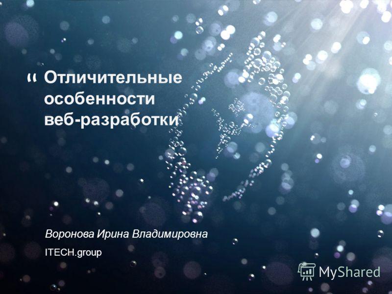 Воронова Ирина Владимировна ITECH.group Отличительные особенности веб-разработки