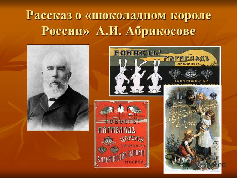 Рассказ о «шоколадном короле России» А.И. Абрикосове