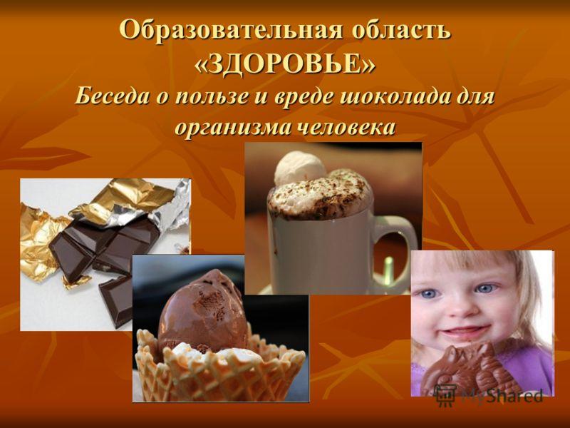 Образовательная область «ЗДОРОВЬЕ» Беседа о пользе и вреде шоколада для организма человека