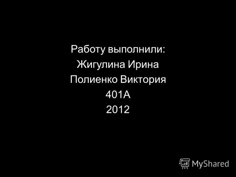 Работу выполнили: Жигулина Ирина Полиенко Виктория 401А 2012