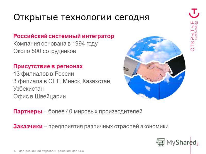 3 ОТ для розничной торговли: решения для CEO Открытые технологии сегодня Российский системный интегратор Компания основана в 1994 году Около 500 сотрудников Присутствие в регионах 13 филиалов в России 3 филиала в СНГ: Минск, Казахстан, Узбекистан Офи