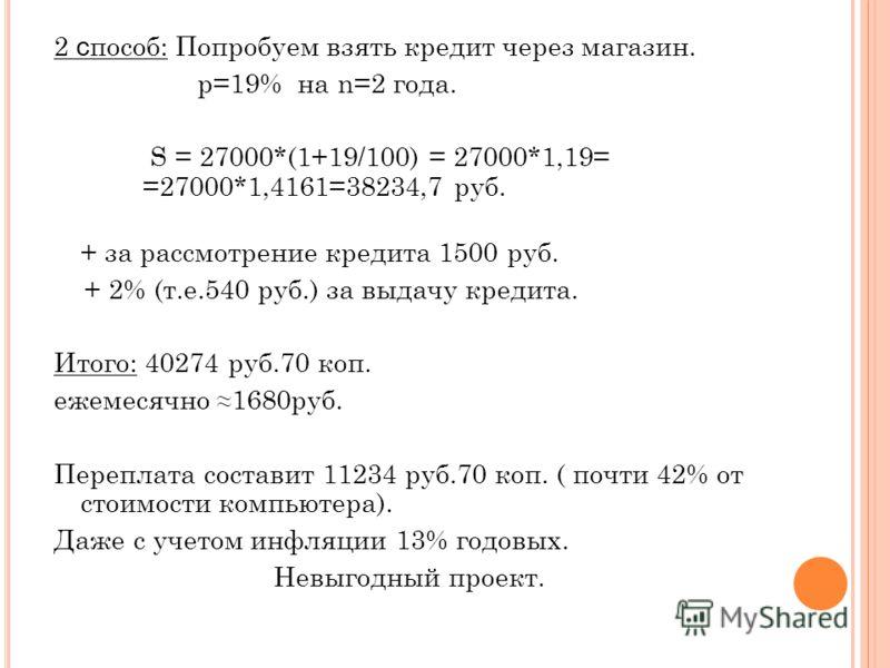 2 с пособ: Попробуем взять кредит через магазин. р=19% на n=2 года. S = 27000*(1+19/100) = 27000*1,19= =27000*1,4161=38234,7 руб. + за рассмотрение кредита 1500 руб. + 2% (т.е.540 руб.) за выдачу кредита. Итого: 40274 руб.70 коп. ежемесячно 1680руб.