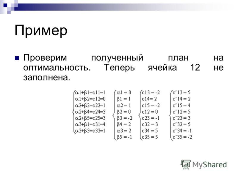 Пример Проверим полученный план на оптимальность. Теперь ячейка 12 не заполнена.