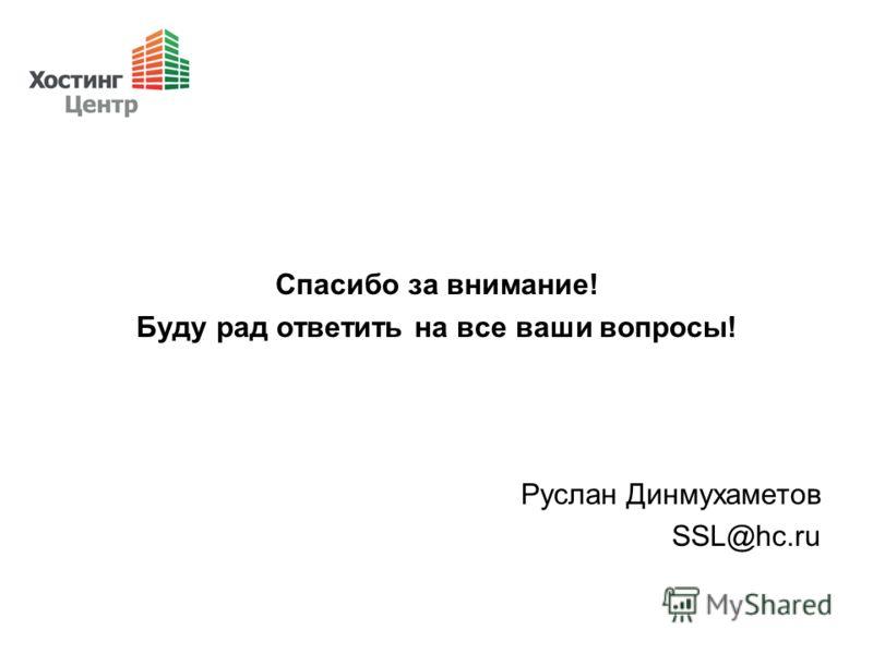 Спасибо за внимание! Буду рад ответить на все ваши вопросы! Руслан Динмухаметов SSL@hc.ru