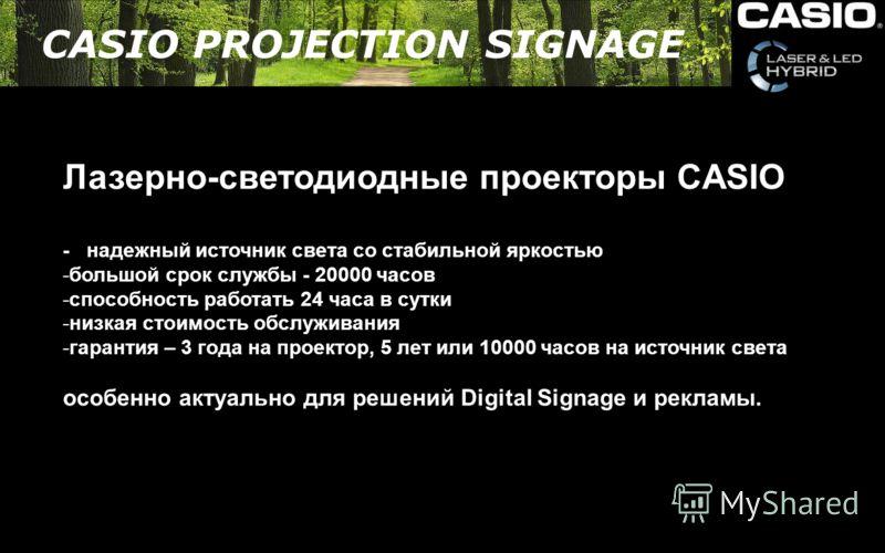 Лазерно-светодиодные проекторы CASIO - надежный источник света со стабильной яркостью -большой срок службы - 20000 часов -способность работать 24 часа в сутки -низкая стоимость обслуживания -гарантия – 3 года на проектор, 5 лет или 10000 часов на ист