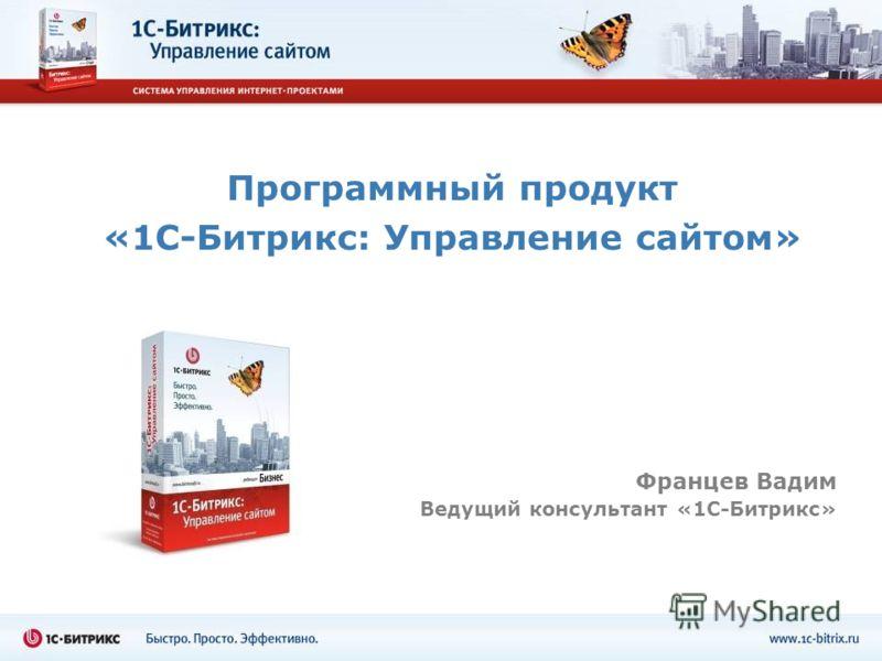 Программный продукт «1С-Битрикс: Управление сайтом» Францев Вадим Ведущий консультант «1С-Битрикс»