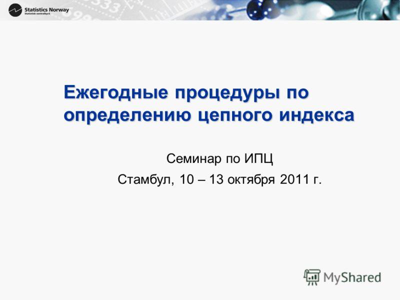 1 Ежегодные процедуры по определению цепного индекса Семинар по ИПЦ Стамбул, 10 – 13 октября 2011 г.