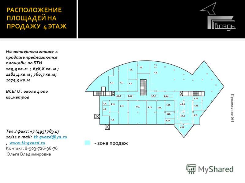 РАСПОЛОЖЕНИЕ ПЛОЩАДЕЙ НА ПРОДАЖУ 4 ЭТАЖ На четвёртом этаже к продаже предлагаются площади по БТИ 109,5 кв.м ; 658,8 кв. м ; 1182,4 кв.м ; 760,7 кв.м; 1075,9 кв.м ВСЕГО : около 4 000 кв.метров Тел./ факс: +7 (495) 783 47 10/11 e-mail: tk-gvozd@ya.ru,