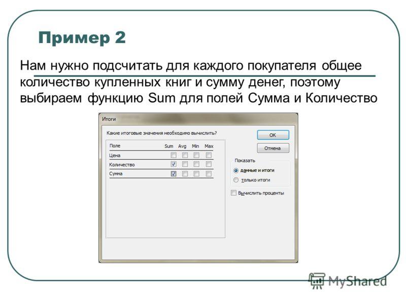 Пример 2 Нам нужно подсчитать для каждого покупателя общее количество купленных книг и сумму денег, поэтому выбираем функцию Sum для полей Сумма и Количество