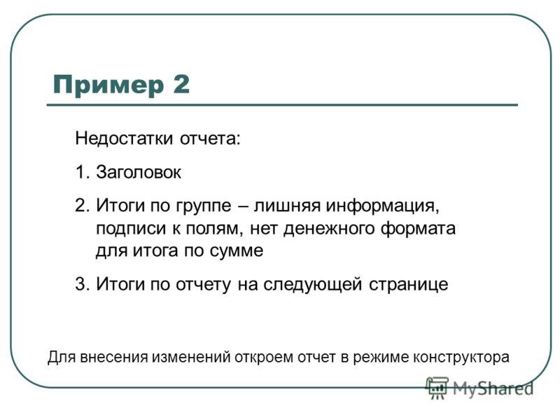 Пример 2 Недостатки отчета: 1.Заголовок 2.Итоги по группе – лишняя информация, подписи к полям, нет денежного формата для итога по сумме 3.Итоги по отчету на следующей странице Для внесения изменений откроем отчет в режиме конструктора