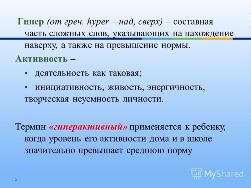 Гипер (от греч. hyper – над, сверх) – составная часть сложных слов, указывающих на нахождение наверху, а также на превышение нормы. Активность – деятельность как таковая; инициативность, живость, энергичность, творческая неуемность личности. Термин «