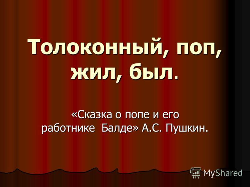 Толоконный, поп, жил, был. «Сказка о попе и его работнике Балде» А.С. Пушкин.