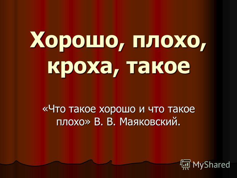 Хорошо, плохо, кроха, такое «Что такое хорошо и что такое плохо» В. В. Маяковский.