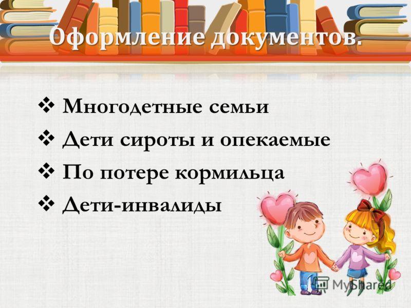 Оформление документов. Многодетные семьи Дети сироты и опекаемые По потере кормильца Дети-инвалиды