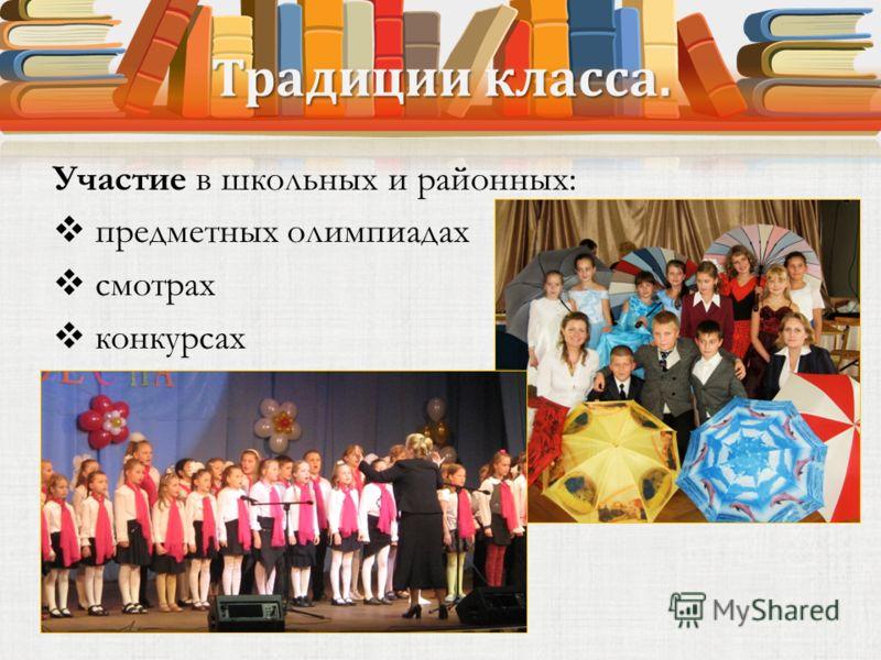 Традиции класса. Участие в школьных и районных: предметных олимпиадах смотрах конкурсах