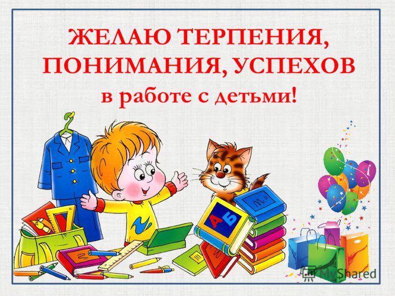 ЖЕЛАЮ ТЕРПЕНИЯ, ПОНИМАНИЯ, УСПЕХОВ в работе с детьми!