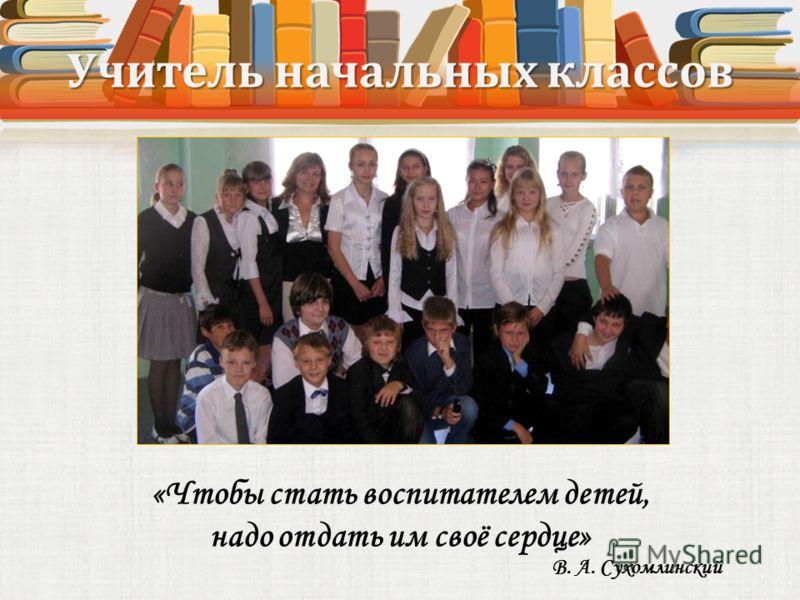 Учитель начальных классов «Чтобы стать воспитателем детей, надо отдать им своё сердце» В. А. Сухомлинский