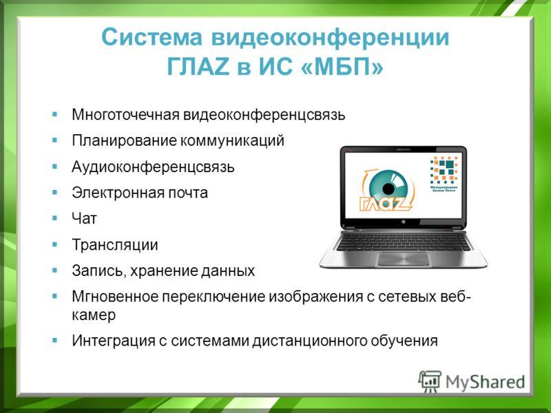 Система видеоконференции ГЛАZ в ИС «МБП» Многоточечная видеоконференцсвязь Планирование коммуникаций Аудиоконференцсвязь Электронная почта Чат Трансляции Запись, хранение данных Мгновенное переключение изображения с сетевых веб- камер Интеграция с си
