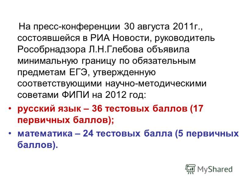 На пресс-конференции 30 августа 2011г., состоявшейся в РИА Новости, руководитель Рособрнадзора Л.Н.Глебова объявила минимальную границу по обязательным предметам ЕГЭ, утвержденную соответствующими научно-методическими советами ФИПИ на 2012 год: русск