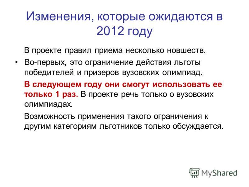 Изменения, которые ожидаются в 2012 году В проекте правил приема несколько новшеств. Во-первых, это ограничение действия льготы победителей и призеров вузовских олимпиад. В следующем году они смогут использовать ее только 1 раз. В проекте речь только