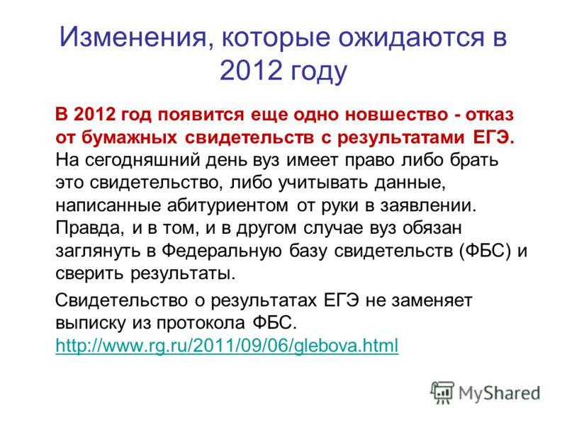 Изменения, которые ожидаются в 2012 году В 2012 год появится еще одно новшество - отказ от бумажных свидетельств с результатами ЕГЭ. На сегодняшний день вуз имеет право либо брать это свидетельство, либо учитывать данные, написанные абитуриентом от р