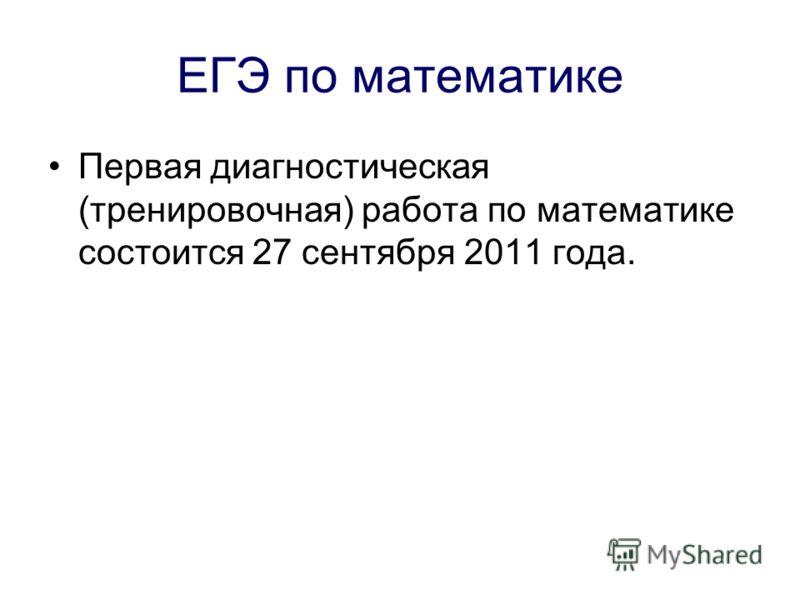 ЕГЭ по математике Первая диагностическая (тренировочная) работа по математике состоится 27 сентября 2011 года.